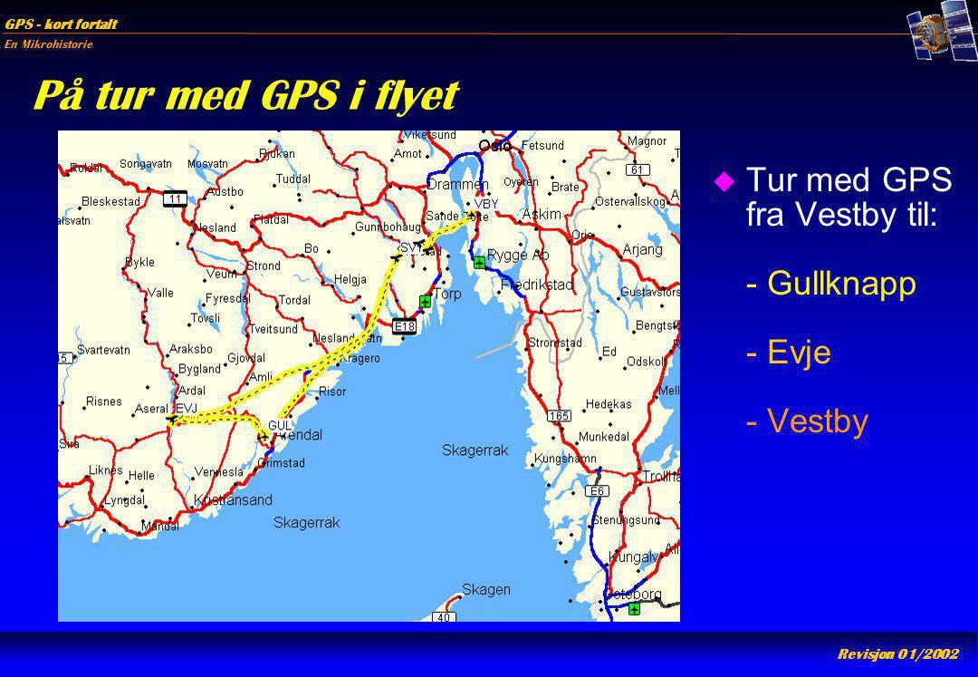 En Mikrohistorie GPS - kort fortalt Revisjon 01/2002 På tur med GPS i flyet u Tur med GPS fra Vestby til: - Gullknapp - Evje - Vestby