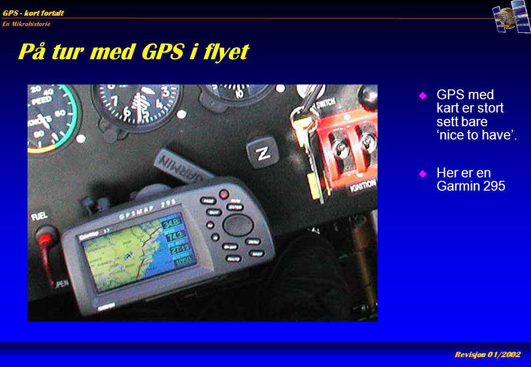En Mikrohistorie GPS - kort fortalt Revisjon 01/2002 På tur med GPS i flyet u GPS med kart er stort sett bare 'nice to have'. u Her er en Garmin 295