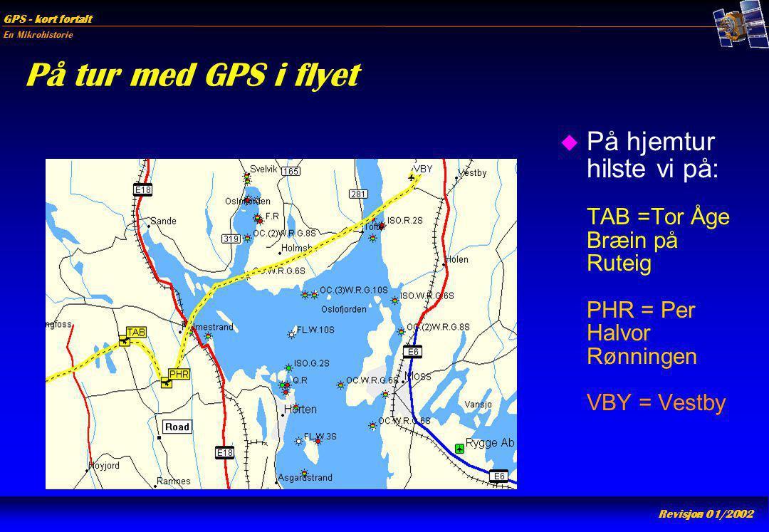 En Mikrohistorie GPS - kort fortalt Revisjon 01/2002 På tur med GPS i flyet u På hjemtur hilste vi på: TAB =Tor Åge Bræin på Ruteig PHR = Per Halvor R