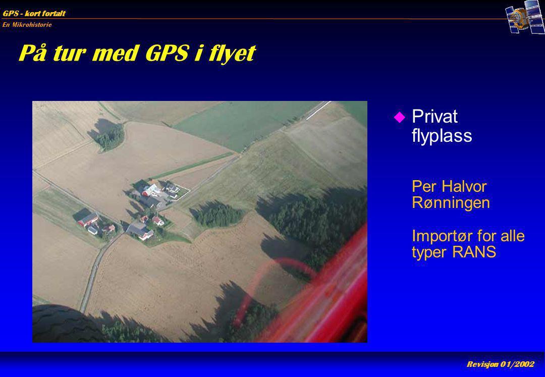 En Mikrohistorie GPS - kort fortalt Revisjon 01/2002 På tur med GPS i flyet u Privat flyplass Per Halvor Rønningen Importør for alle typer RANS