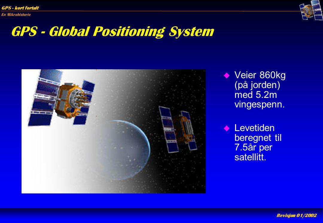 En Mikrohistorie GPS - kort fortalt Revisjon 01/2002 GPS - Global Positioning System u Veier 860kg (på jorden) med 5.2m vingespenn. u Levetiden beregn