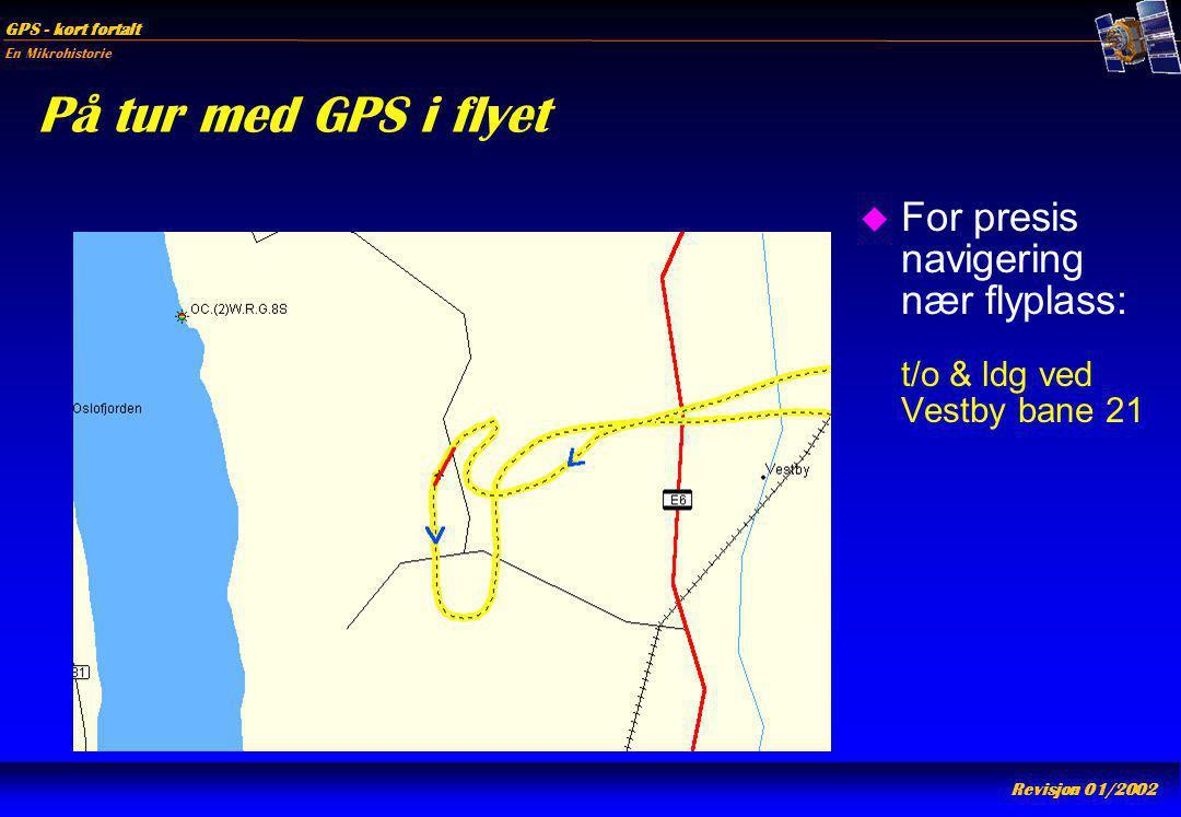 En Mikrohistorie GPS - kort fortalt Revisjon 01/2002 På tur med GPS i flyet u For presis navigering nær flyplass: t/o & ldg ved Vestby bane 21