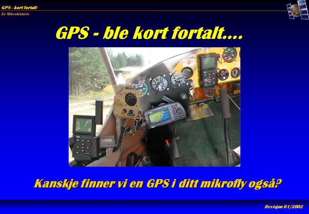 En Mikrohistorie GPS - kort fortalt Revisjon 01/2002 GPS - ble kort fortalt…. Kanskje finner vi en GPS i ditt mikrofly også?