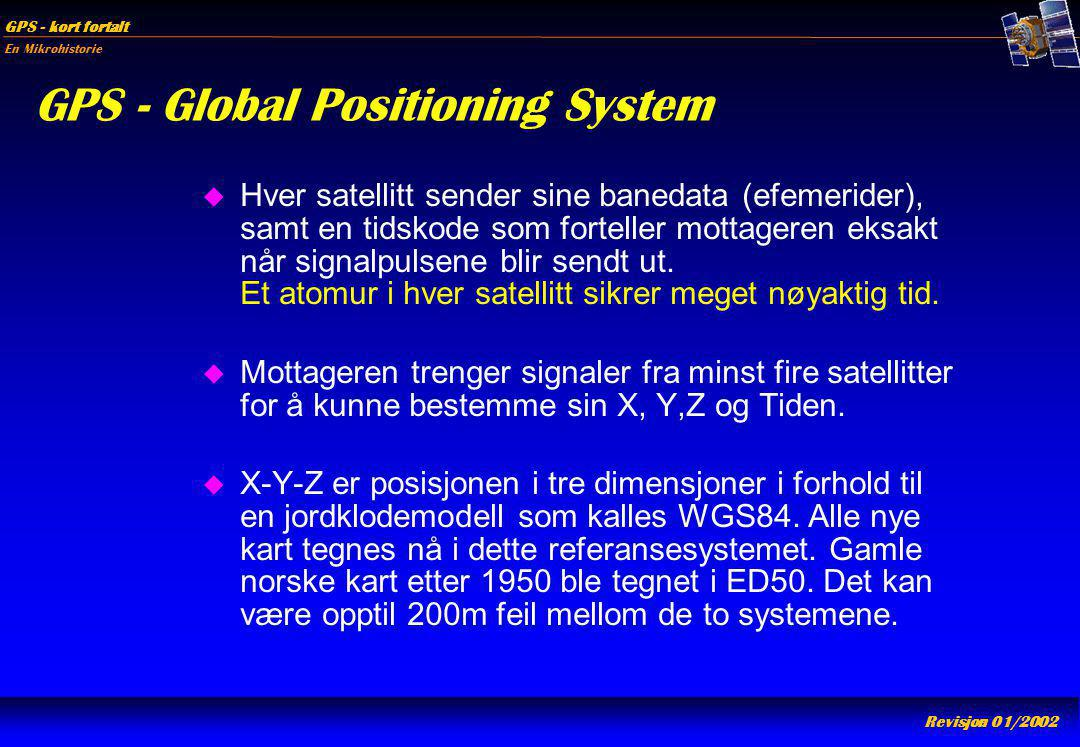 En Mikrohistorie GPS - kort fortalt Revisjon 01/2002 GPS - Global Positioning System u Hver satellitt sender sine banedata (efemerider), samt en tidsk