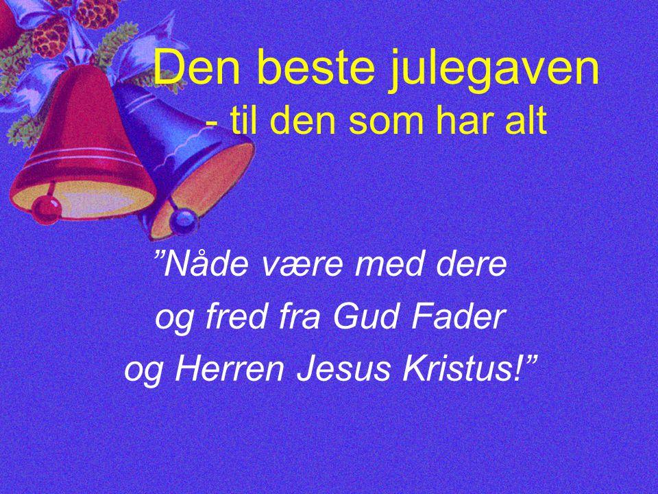 Den beste julegaven - til den som har alt Nåde være med dere og fred fra Gud Fader og Herren Jesus Kristus!