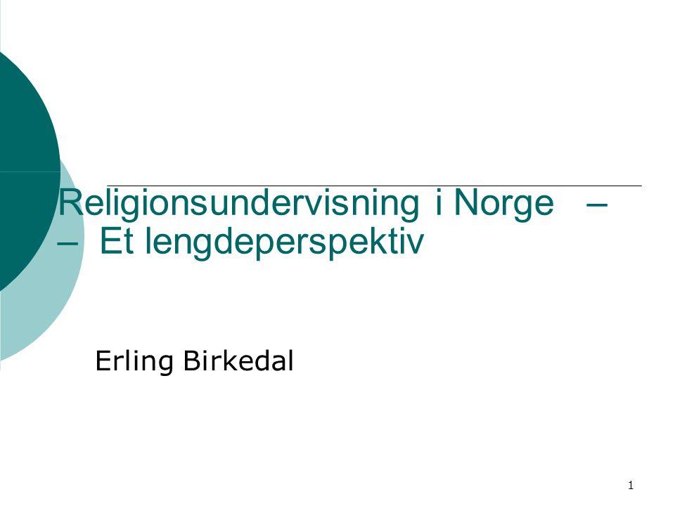 1 Religionsundervisning i Norge – – Et lengdeperspektiv Erling Birkedal