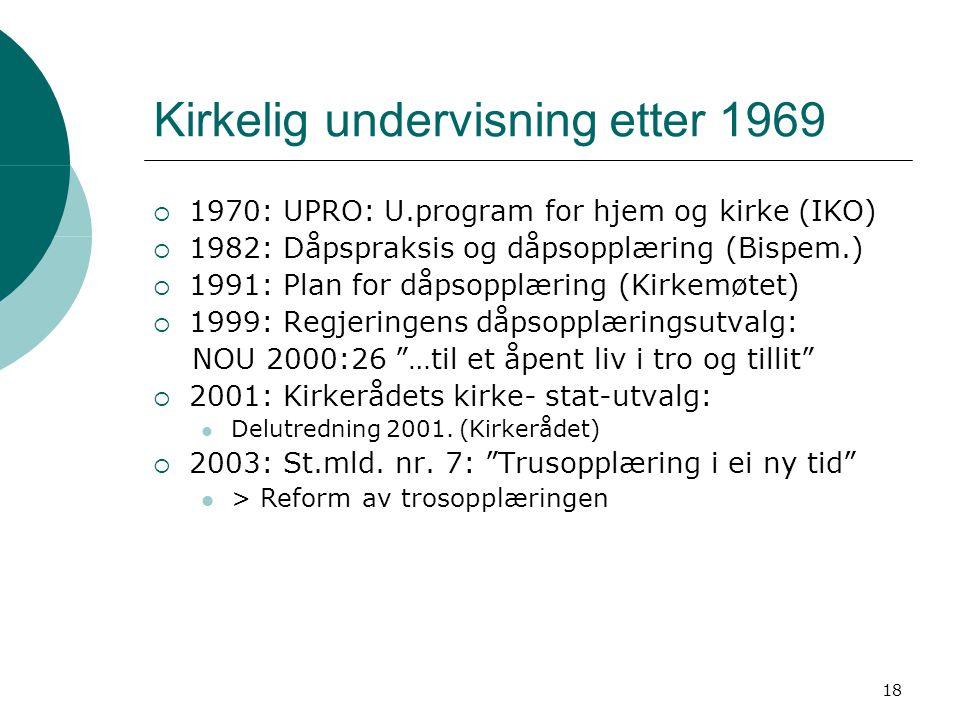 18 Kirkelig undervisning etter 1969  1970: UPRO: U.program for hjem og kirke (IKO)  1982: Dåpspraksis og dåpsopplæring (Bispem.)  1991: Plan for då