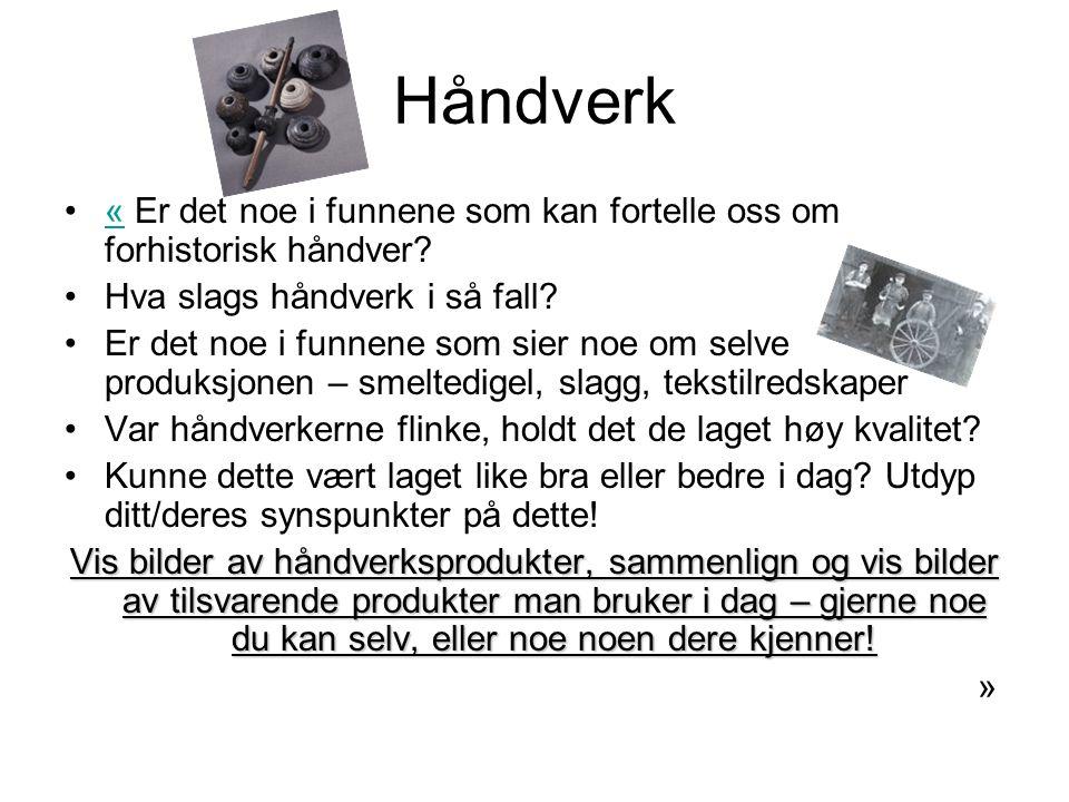 Håndverk •« Er det noe i funnene som kan fortelle oss om forhistorisk håndver?« •Hva slags håndverk i så fall? •Er det noe i funnene som sier noe om s