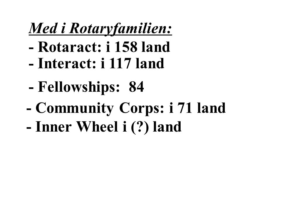 Med i Rotaryfamilien: - Rotaract: i 158 land - Interact: i 117 land - Fellowships: 84 - Community Corps: i 71 land - Inner Wheel i ( ) land