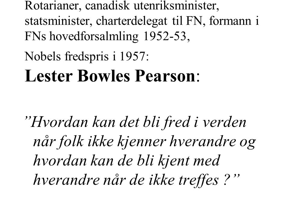 Rotarianer, canadisk utenriksminister, statsminister, charterdelegat til FN, formann i FNs hovedforsalmling 1952-53, Nobels fredspris i 1957: Lester Bowles Pearson: Hvordan kan det bli fred i verden når folk ikke kjenner hverandre og hvordan kan de bli kjent med hverandre når de ikke treffes ?
