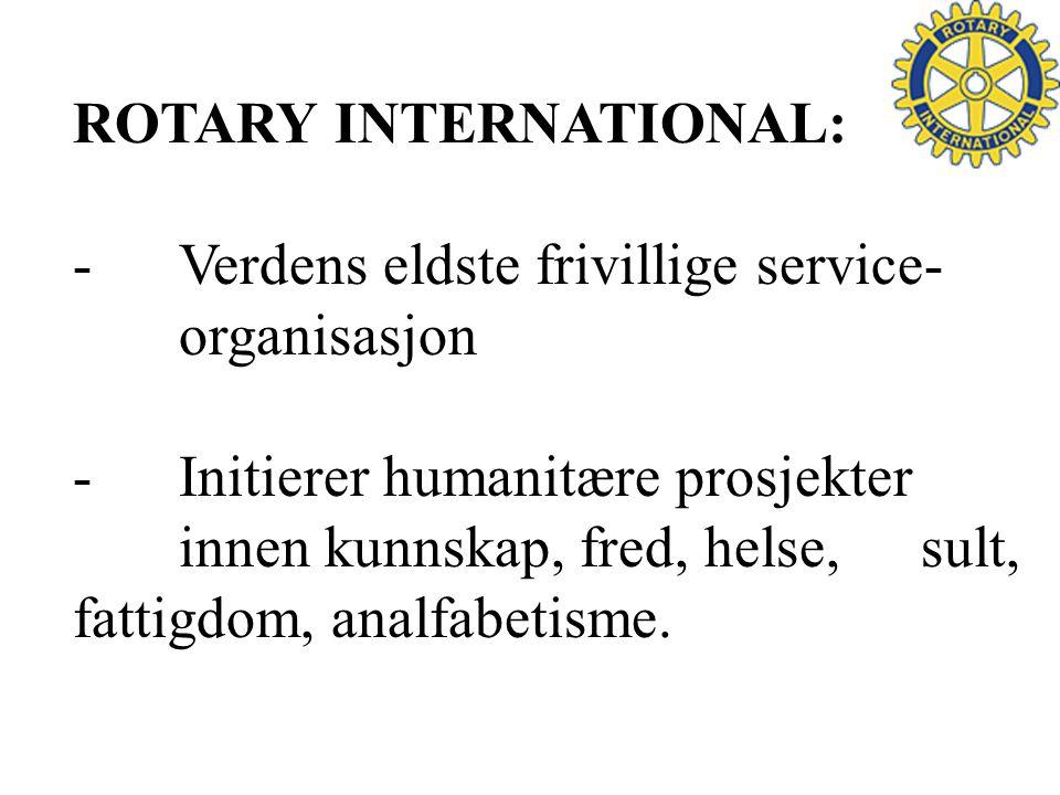 ROTARY INTERNATIONAL: -Verdens eldste frivillige service- organisasjon -Initierer humanitære prosjekter innen kunnskap, fred, helse, sult, fattigdom, analfabetisme.