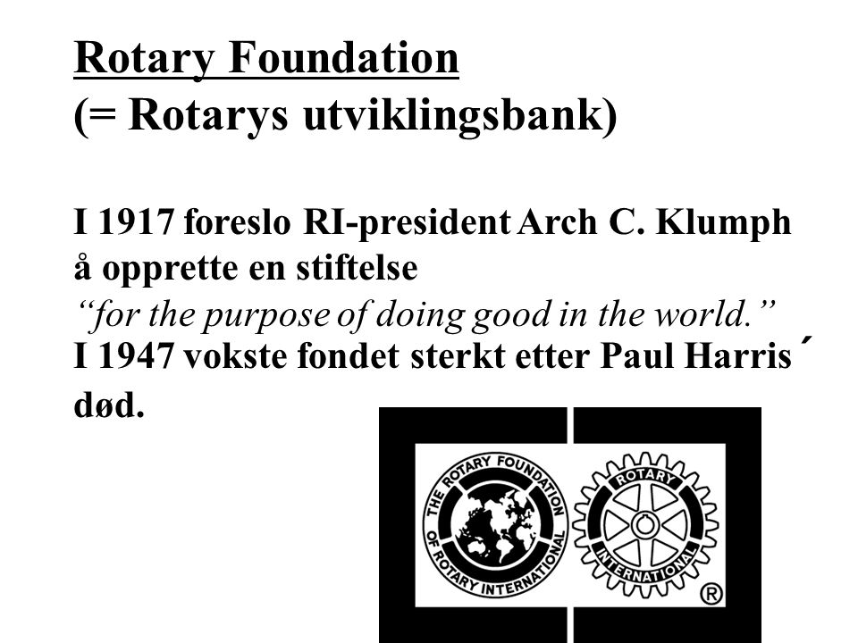 Rotary Foundation (= Rotarys utviklingsbank) I 1917 foreslo RI-president Arch C.