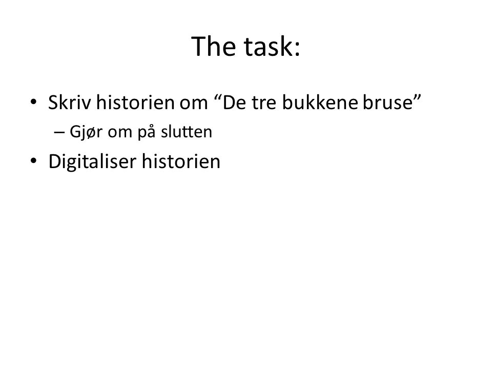 """The task: • Skriv historien om """"De tre bukkene bruse"""" – Gjør om på slutten • Digitaliser historien"""