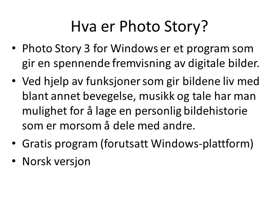 Hva er Photo Story? • Photo Story 3 for Windows er et program som gir en spennende fremvisning av digitale bilder. • Ved hjelp av funksjoner som gir b