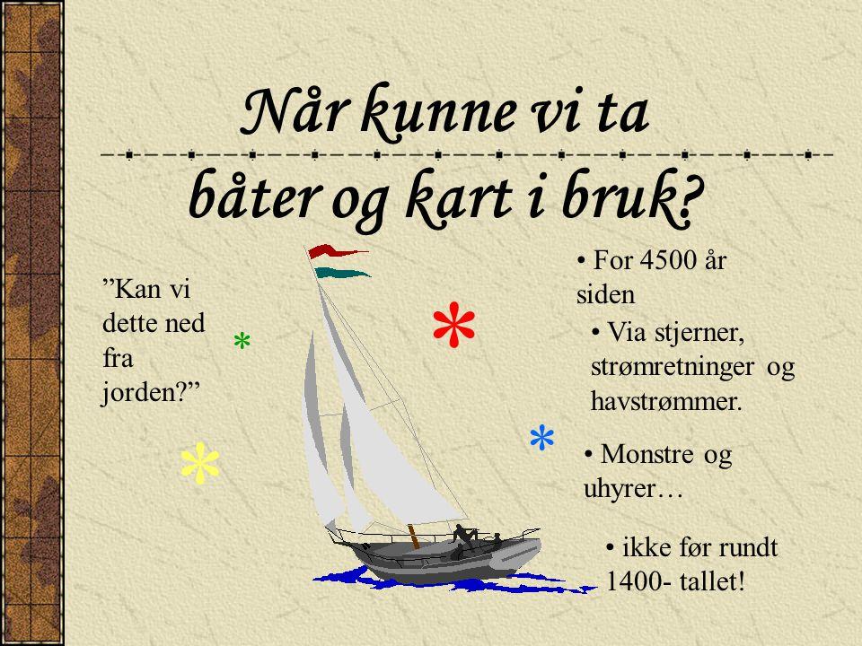 """Når kunne vi ta båter og kart i bruk? * * * * • For 4500 år siden • Via stjerner, strømretninger og havstrømmer. • Monstre og uhyrer… """"Kan vi dette ne"""