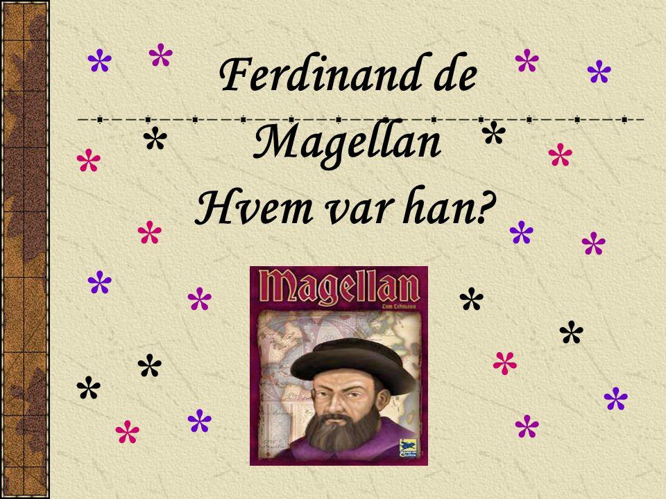 Ferdinand de Magellan Hvem var han? * * ** * * * * * * * * * * * * * * * * * *