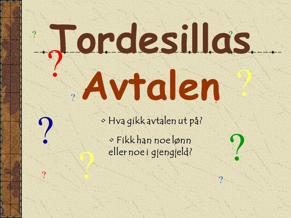 Tordesillas Avtalen • Hva gikk avtalen ut på? • Fikk han noe lønn eller noe i gjengjeld? ? ? ? ? ? ? ? ? ? ? ?