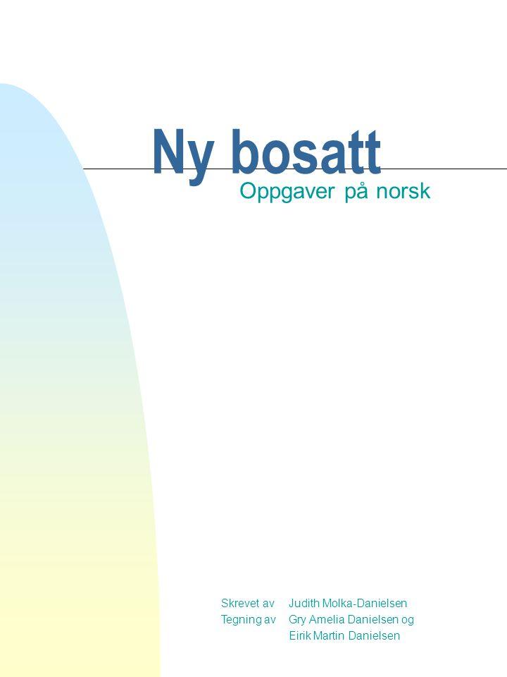 Skrevet av Judith Molka-Danielsen Tegning av Gry Amelia Danielsen og Eirik Martin Danielsen Ny bosatt Oppgaver på norsk