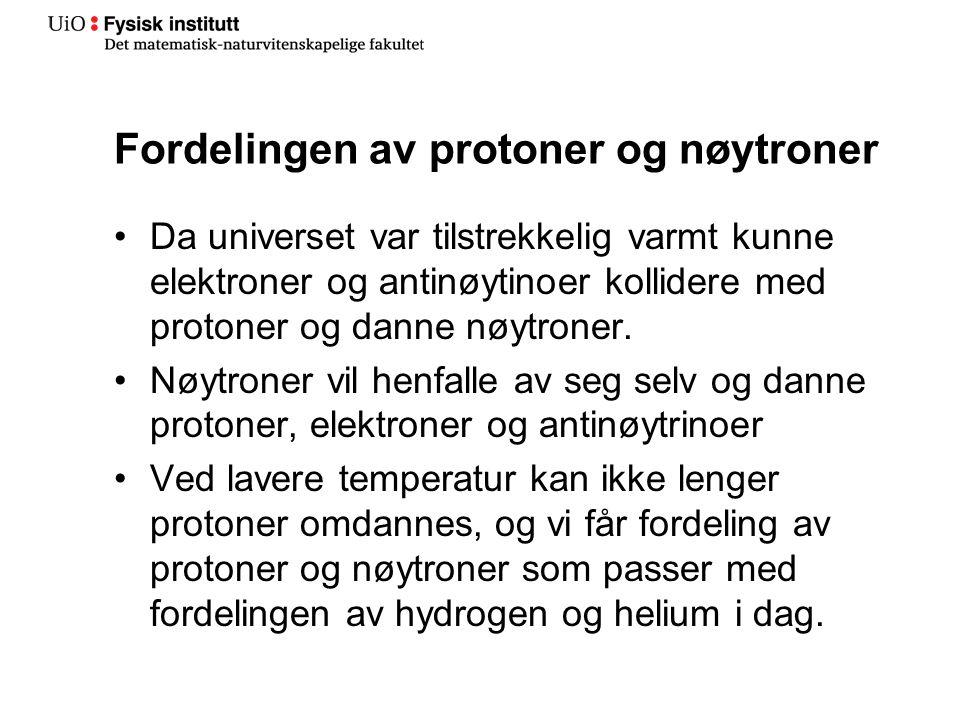 Fordelingen av protoner og nøytroner •Da universet var tilstrekkelig varmt kunne elektroner og antinøytinoer kollidere med protoner og danne nøytroner.