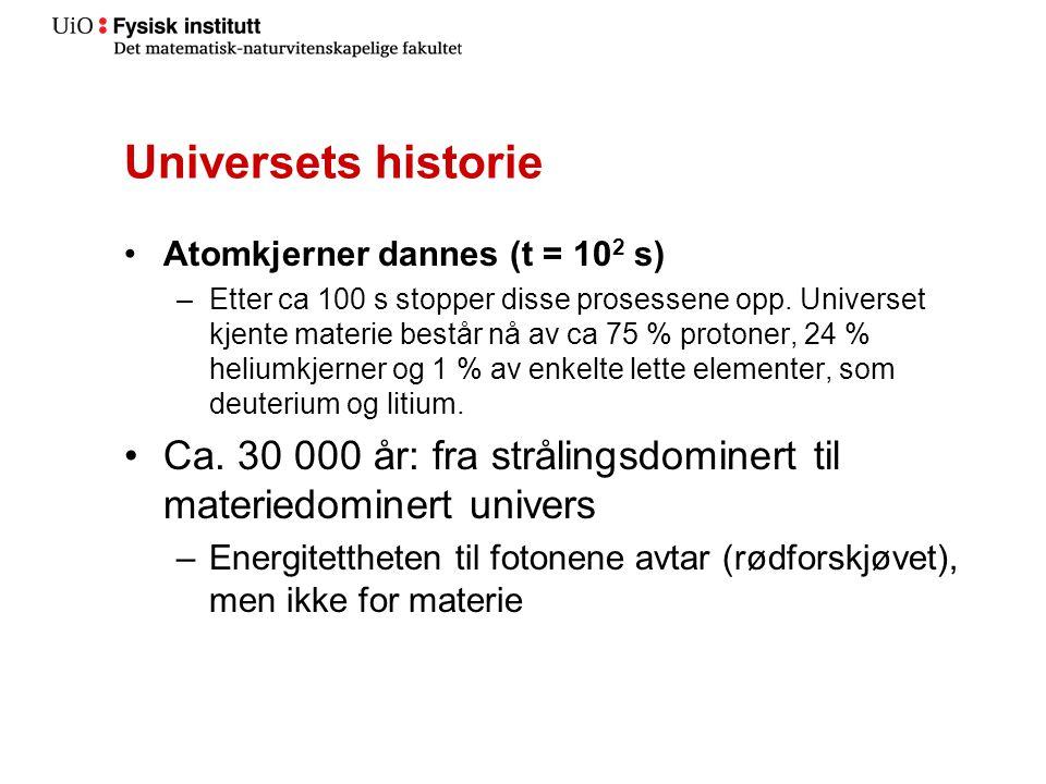 Universets historie •Atomkjerner dannes (t = 10 2 s) –Etter ca 100 s stopper disse prosessene opp.