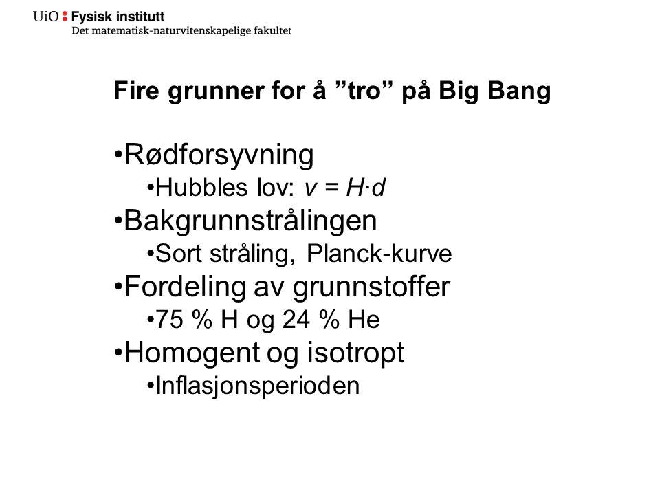 Fire grunner for å tro på Big Bang •Rødforsyvning •Hubbles lov: v = H∙d •Bakgrunnstrålingen •Sort stråling, Planck-kurve •Fordeling av grunnstoffer •75 % H og 24 % He •Homogent og isotropt •Inflasjonsperioden