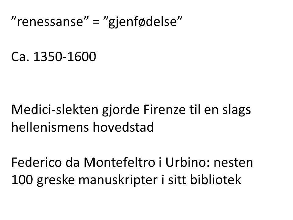 """""""renessanse"""" = """"gjenfødelse"""" Ca. 1350-1600 Medici-slekten gjorde Firenze til en slags hellenismens hovedstad Federico da Montefeltro i Urbino: nesten"""