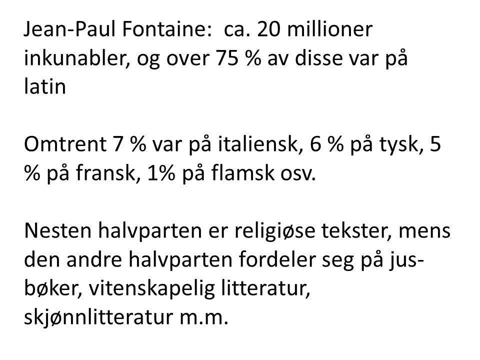 Jean-Paul Fontaine: ca. 20 millioner inkunabler, og over 75 % av disse var på latin Omtrent 7 % var på italiensk, 6 % på tysk, 5 % på fransk, 1% på fl