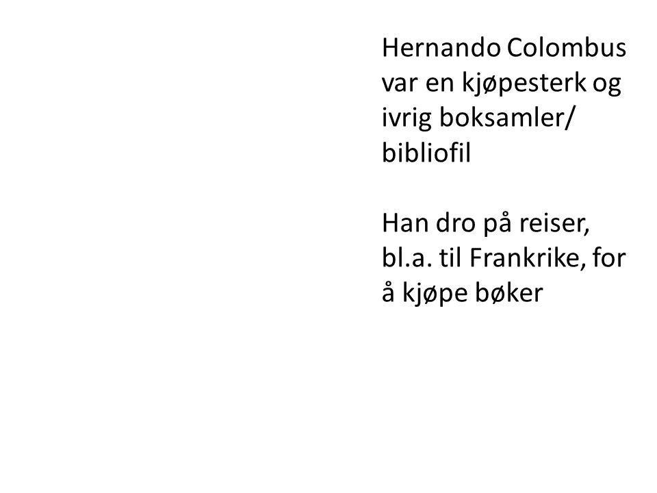 Hernando Colombus var en kjøpesterk og ivrig boksamler/ bibliofil Han dro på reiser, bl.a. til Frankrike, for å kjøpe bøker