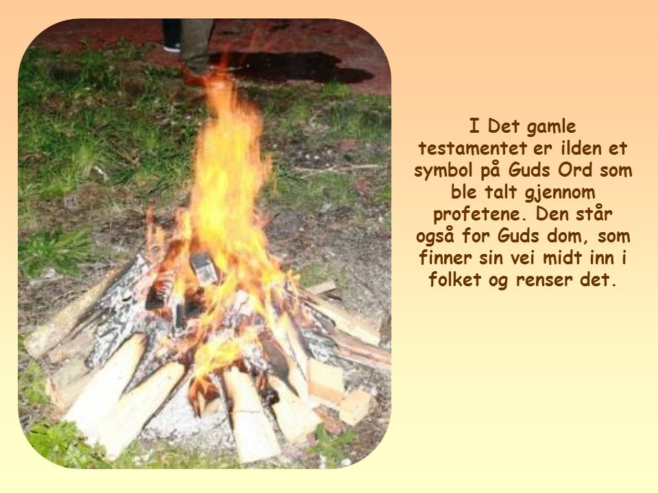 I Det gamle testamentet er ilden et symbol på Guds Ord som ble talt gjennom profetene.