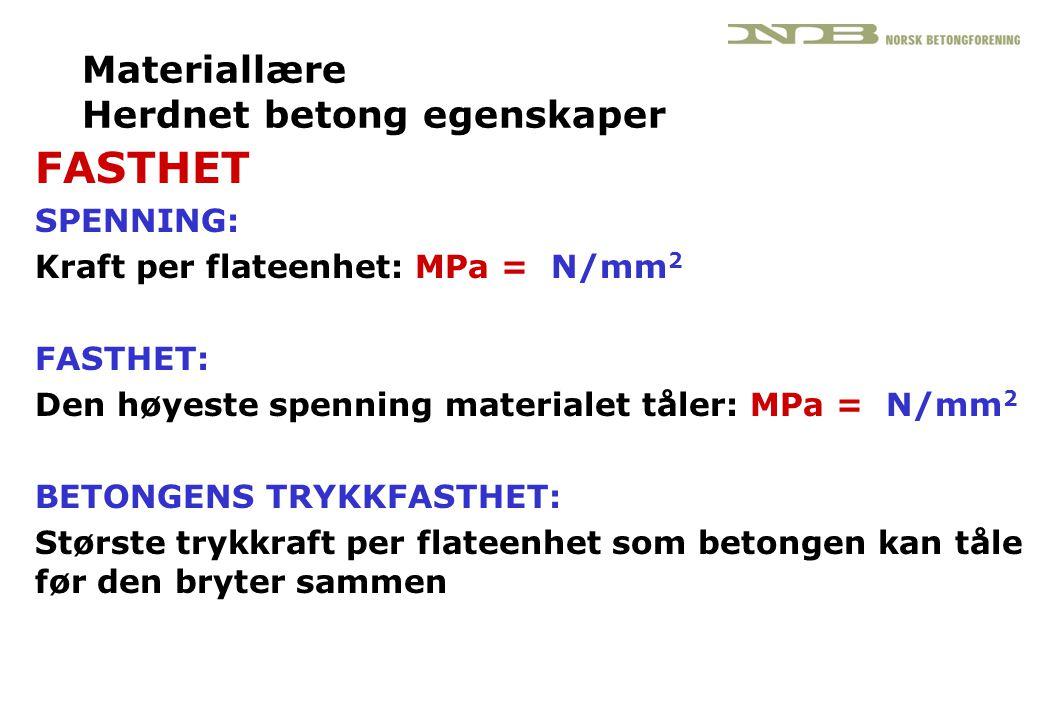 Materiallære Herdnet betong egenskaper FASTHET SPENNING: Kraft per flateenhet: MPa = N/mm 2 FASTHET: Den høyeste spenning materialet tåler: MPa = N/mm