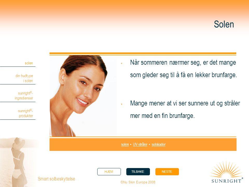 HJEMTILBAKENESTE solen din hudtype i solen sunright ® - ingredienser sunright ® - produkter ©Nu Skin Europe 2008 Smart solbeskyttelse Solen  Soling kan imidlertid være svært skadelig for huden.