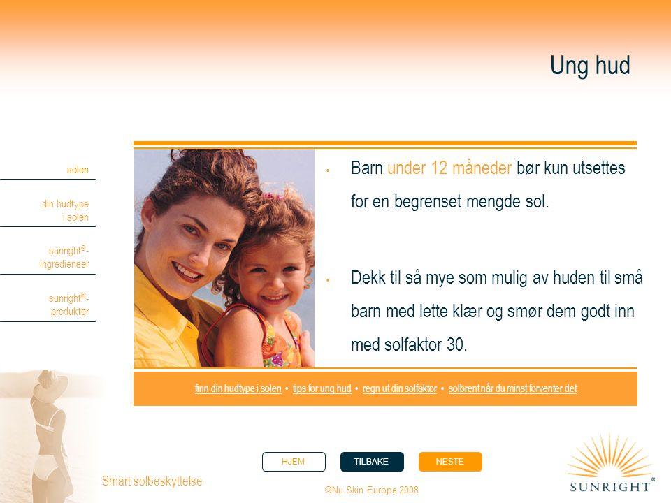 HJEMTILBAKENESTE solen din hudtype i solen sunright ® - ingredienser sunright ® - produkter ©Nu Skin Europe 2008 Smart solbeskyttelse Ung hud  Barn u