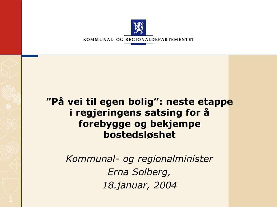 1 På vei til egen bolig : neste etappe i regjeringens satsing for å forebygge og bekjempe bostedsløshet Kommunal- og regionalminister Erna Solberg, 18.januar, 2004