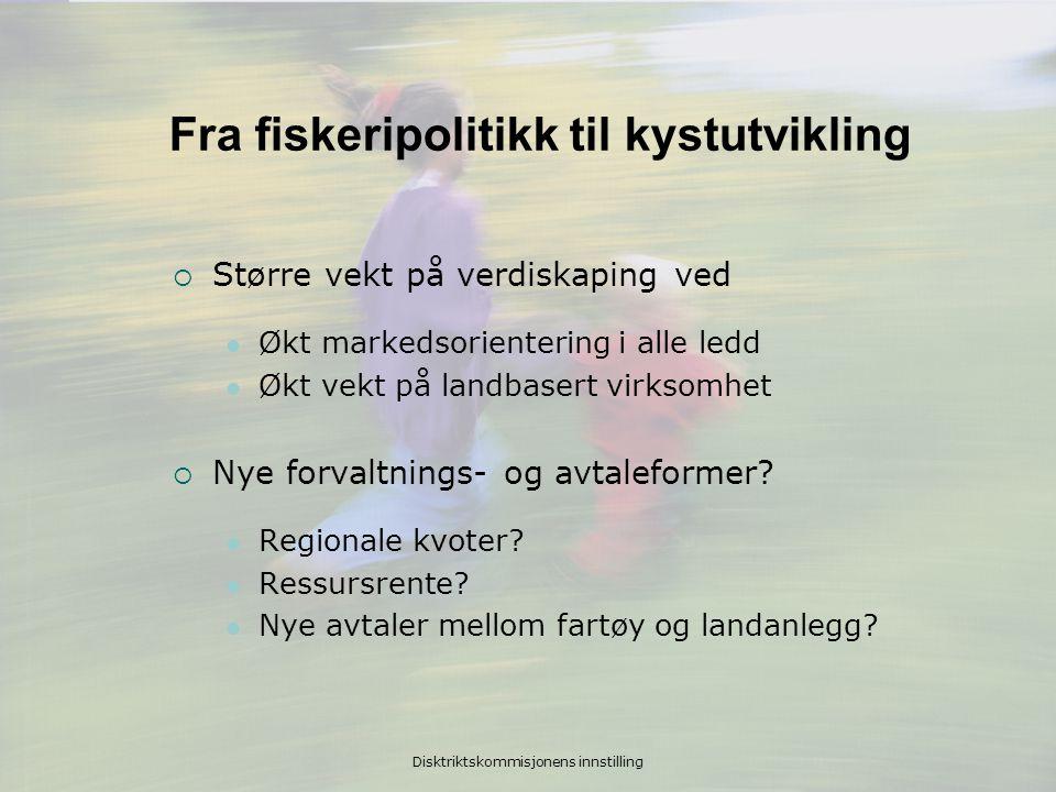 Disktriktskommisjonens innstilling Fra fiskeripolitikk til kystutvikling  Større vekt på verdiskaping ved  Økt markedsorientering i alle ledd  Økt vekt på landbasert virksomhet  Nye forvaltnings- og avtaleformer.