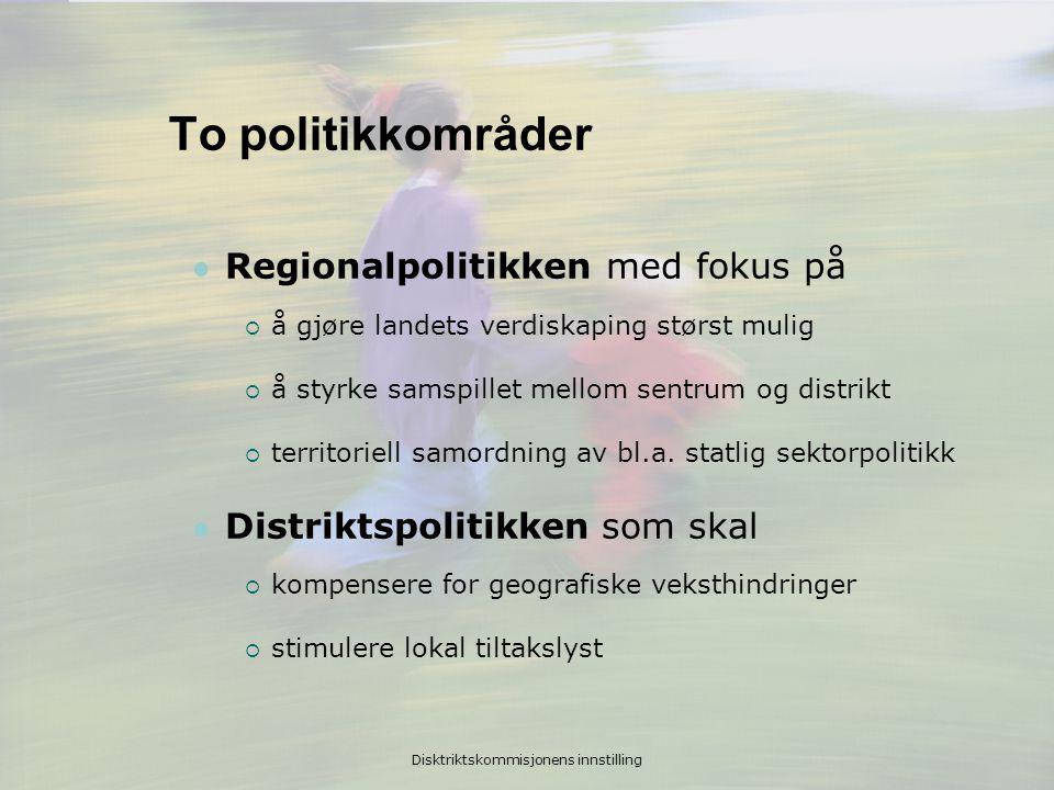 Disktriktskommisjonens innstilling To politikkområder  Regionalpolitikken med fokus på  å gjøre landets verdiskaping størst mulig  å styrke samspillet mellom sentrum og distrikt  territoriell samordning av bl.a.