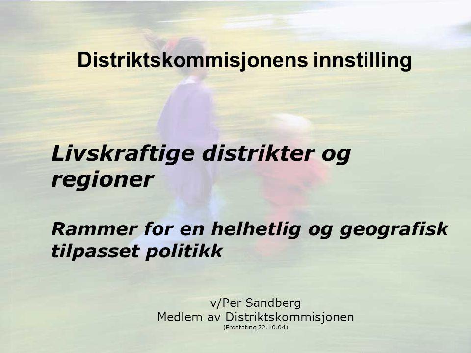 Distriktskommisjonens innstilling Livskraftige distrikter og regioner Rammer for en helhetlig og geografisk tilpasset politikk v/Per Sandberg Medlem av Distriktskommisjonen (Frostating 22.10.04)