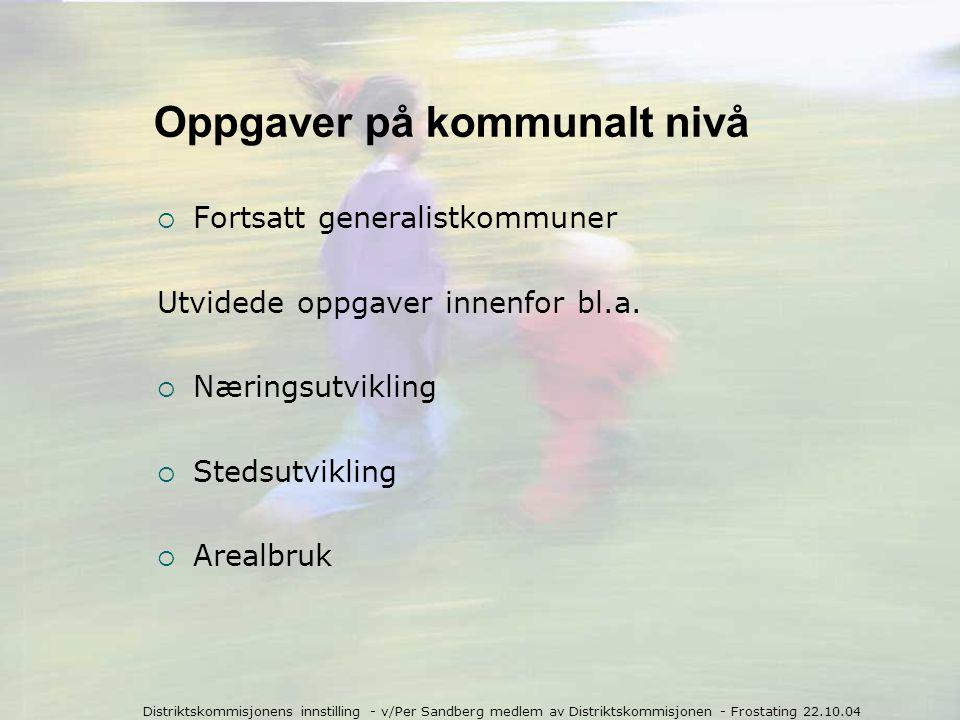 Distriktskommisjonens innstilling - v/Per Sandberg medlem av Distriktskommisjonen - Frostating 22.10.04 Oppgaver på kommunalt nivå  Fortsatt generalistkommuner Utvidede oppgaver innenfor bl.a.