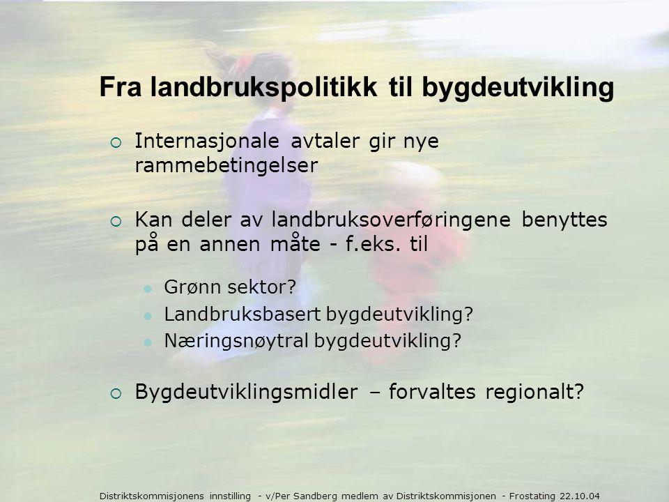 Distriktskommisjonens innstilling - v/Per Sandberg medlem av Distriktskommisjonen - Frostating 22.10.04 Fra landbrukspolitikk til bygdeutvikling  Internasjonale avtaler gir nye rammebetingelser  Kan deler av landbruksoverføringene benyttes på en annen måte - f.eks.