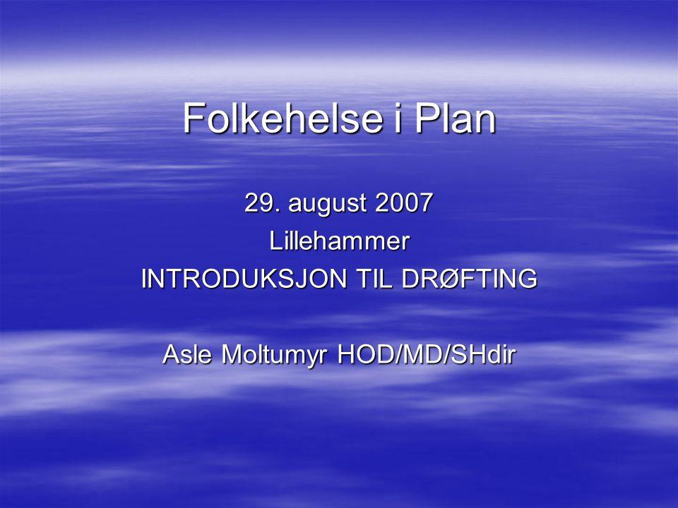 Folkehelse i Plan 29. august 2007 Lillehammer INTRODUKSJON TIL DRØFTING Asle Moltumyr HOD/MD/SHdir