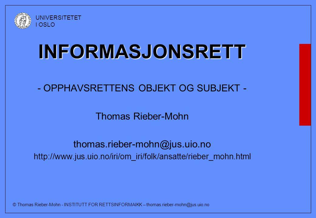 © Thomas Rieber-Mohn - INSTITUTT FOR RETTSINFORMAIKK – thomas.rieber-mohn@jus.uio.no UNIVERSITETET I OSLO INFORMASJONSRETT - OPPHAVSRETTENS OBJEKT OG SUBJEKT - Thomas Rieber-Mohn thomas.rieber-mohn@jus.uio.no http://www.jus.uio.no/iri/om_iri/folk/ansatte/rieber_mohn.html