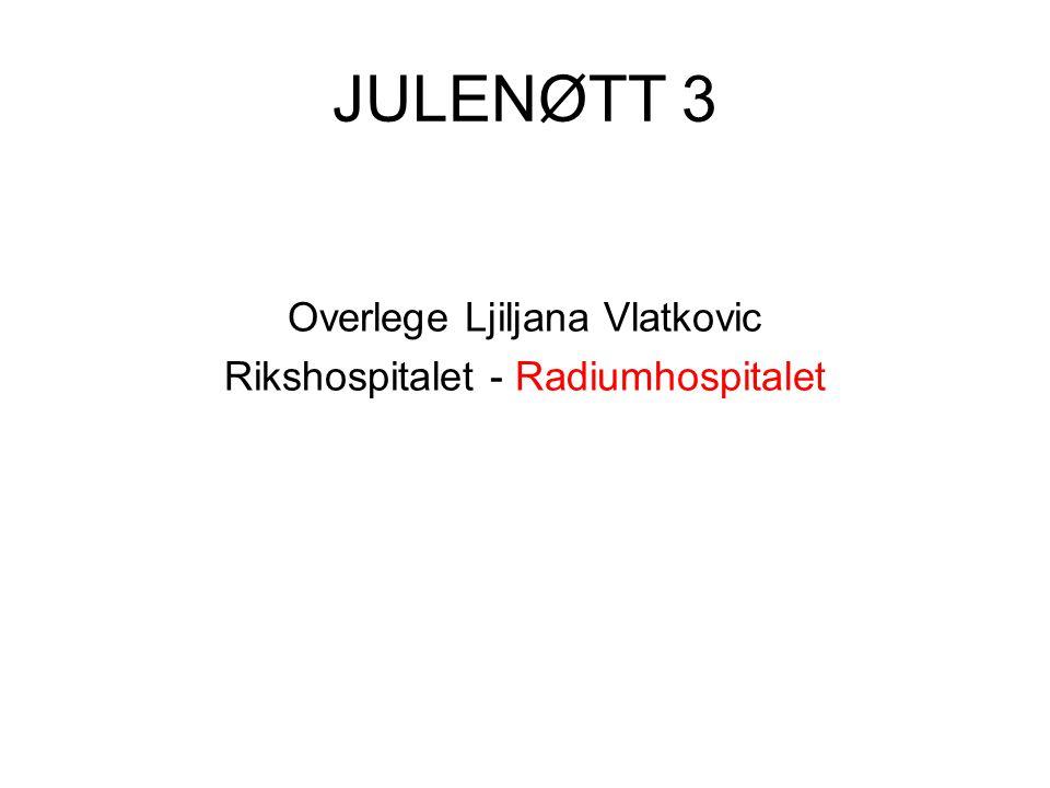JULENØTT 3 Overlege Ljiljana Vlatkovic Rikshospitalet - Radiumhospitalet