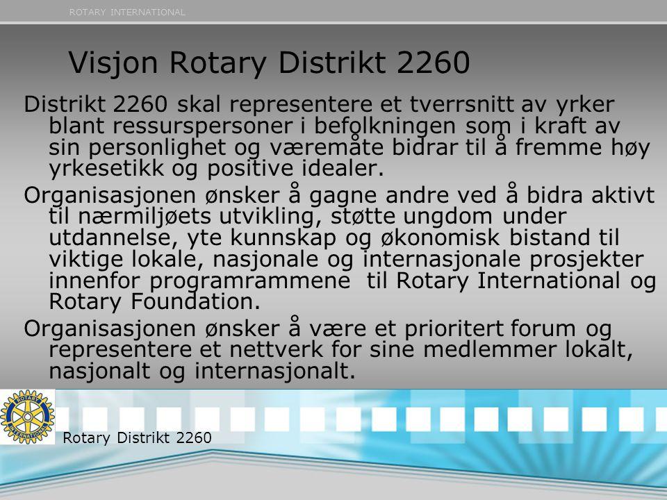 ROTARY INTERNATIONAL Visjon Rotary Distrikt 2260 Distrikt 2260 skal representere et tverrsnitt av yrker blant ressurspersoner i befolkningen som i kraft av sin personlighet og væremåte bidrar til å fremme høy yrkesetikk og positive idealer.