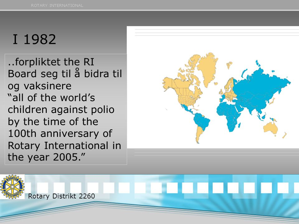 ROTARY INTERNATIONAL..forpliktet the RI Board seg til å bidra til og vaksinere all of the world's children against polio by the time of the 100th anniversary of Rotary International in the year 2005. I 1982 Rotary Distrikt 2260