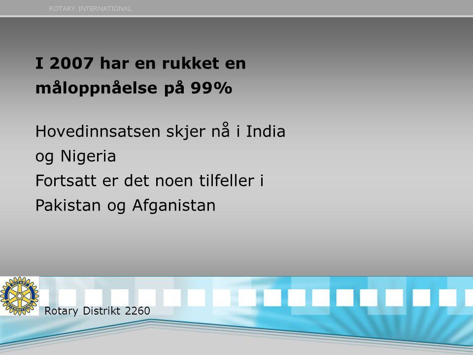 ROTARY INTERNATIONAL I 2007 har en rukket en måloppnåelse på 99% Hovedinnsatsen skjer nå i India og Nigeria Fortsatt er det noen tilfeller i Pakistan og Afganistan Rotary Distrikt 2260