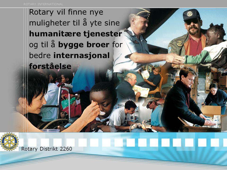 ROTARY INTERNATIONAL Rotary vil finne nye muligheter til å yte sine humanitære tjenester og til å bygge broer for bedre internasjonal forståelse Rotary Distrikt 2260