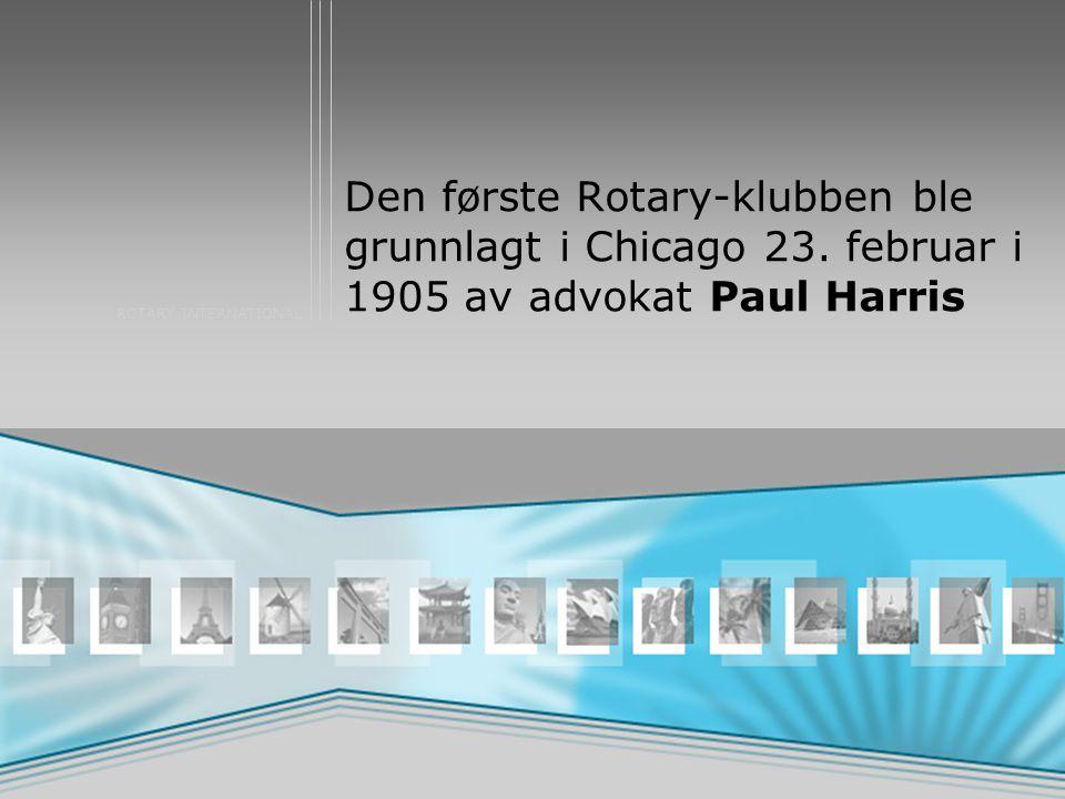 ROTARY INTERNATIONAL Den første Rotary-klubben ble grunnlagt i Chicago 23. februar i 1905 av advokat Paul Harris