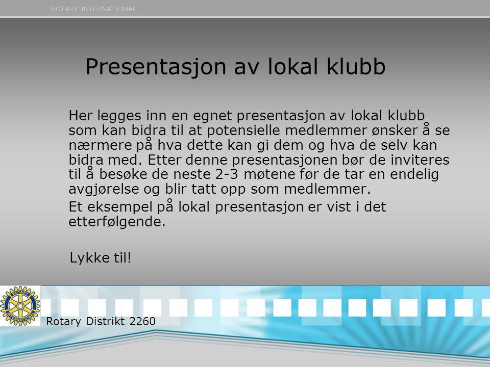 ROTARY INTERNATIONAL Presentasjon av lokal klubb Her legges inn en egnet presentasjon av lokal klubb som kan bidra til at potensielle medlemmer ønsker å se nærmere på hva dette kan gi dem og hva de selv kan bidra med.