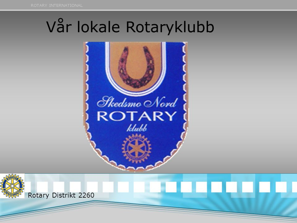 ROTARY INTERNATIONAL Vår lokale Rotaryklubb Rotary Distrikt 2260