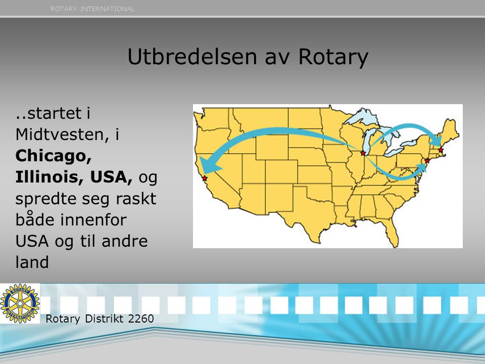 ROTARY INTERNATIONAL Utbredelsen av Rotary..startet i Midtvesten, i Chicago, Illinois, USA, og spredte seg raskt både innenfor USA og til andre land Rotary Distrikt 2260