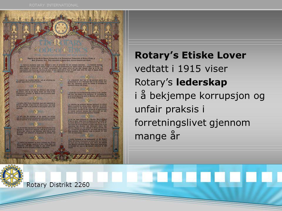 ROTARY INTERNATIONAL Rotary's Etiske Lover vedtatt i 1915 viser Rotary's lederskap i å bekjempe korrupsjon og unfair praksis i forretningslivet gjennom mange år Rotary Distrikt 2260